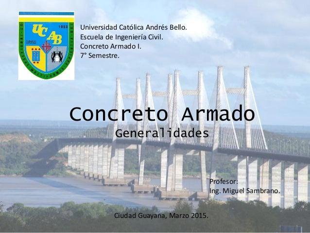 Concreto Armado Generalidades Profesor: Ing. Miguel Sambrano. Universidad Católica Andrés Bello. Escuela de Ingeniería Civ...