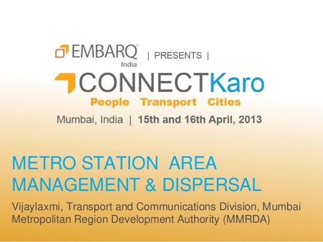 METRO STATION AREAMANAGEMENT & DISPERSALVijaylaxmi, Transport and Communications Division, MumbaiMetropolitan Region Devel...