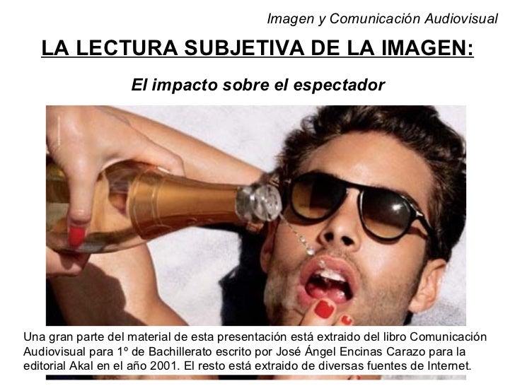 Imagen y Comunicación Audiovisual   LA LECTURA SUBJETIVA DE LA IMAGEN:                   El impacto sobre el espectadorUna...