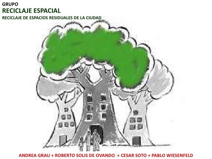 GRUPO<br />RECICLAJE ESPACIAL<br />RECICLAJE DE ESPACIOS RESIDUALES DE LA CIUDAD<br />ANDREA GRAU + ROBERTO SOLIS DE OVAND...