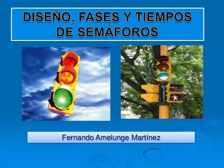 DISEÑO, FASES Y TIEMPOS DE SEMÁFOROS<br />Fernando Amelunge Martínez<br />
