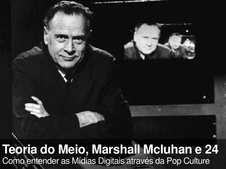 Teoria do Meio, Marshall Mcluhan e 24 Como entender as Mídias Digitais através da Pop Culture
