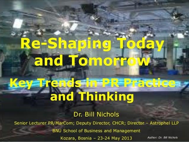 Re-Shaping Todayand TomorrowKey Trends in PR Practiceand ThinkingDr. Bill NicholsSenior Lecturer PR/MarCom; Deputy Directo...