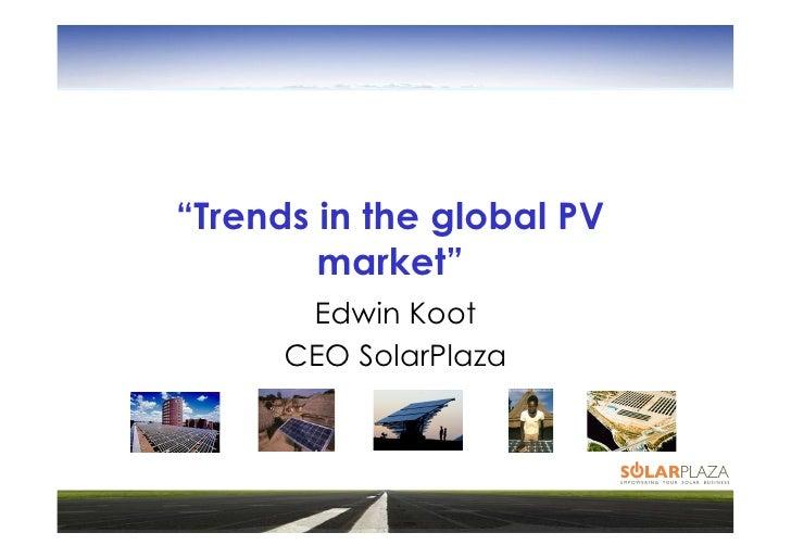 """Trends in the global PV         market""        Edwin Koot       CEO SolarPlaza"