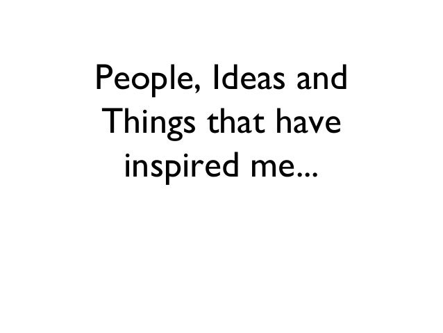 People, Ideas and Things that have inspired me...