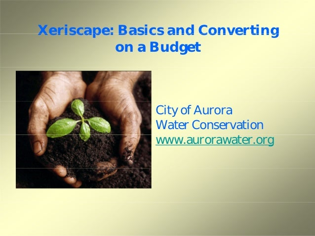 Xeriscape: Basics and Converting          on a Budget               City of Aurora               Water Conservation       ...