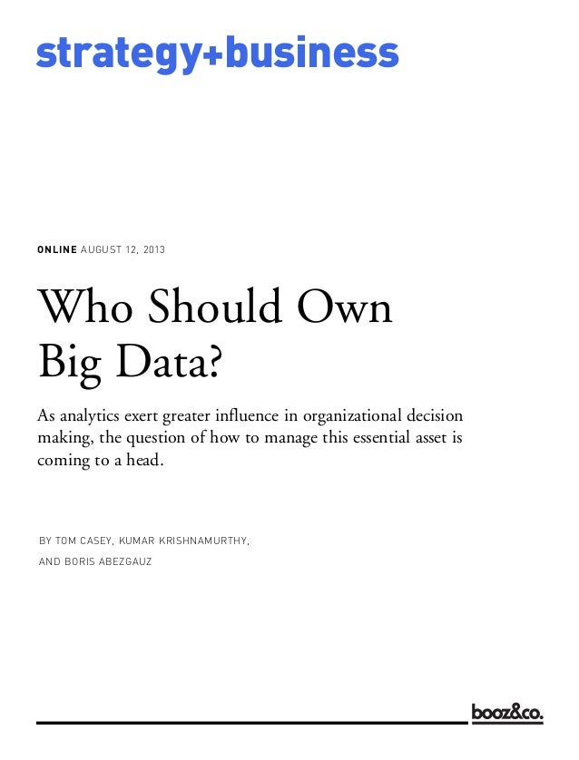 ONLINE AUGUST 12, 2013 strategy+business Who Should Own Big Data? As analytics exert greater influence in organizational d...