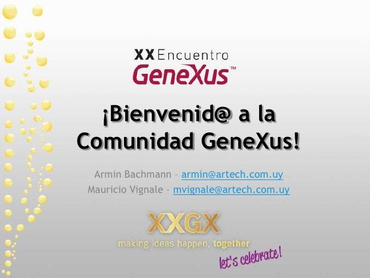 ¡Bienvenid@ a la Comunidad GeneXus!<br />Armin Bachmann – armin@artech.com.uy<br />Mauricio Vignale – mvignale@artech.com....
