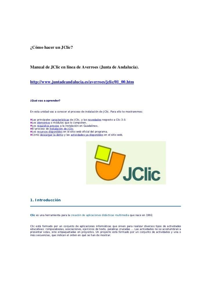 ¿Cómo hacer un JClic?    Manual de JClic en línea de Averroes (Junta de Andalucía).   http://www.juntadeandalucia.es/averr...