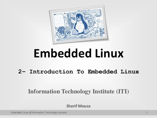 Embedded Linux Information Technology Institute (ITI) Sherif Mousa Embedded Linux @ Information Technology Institute 1 2– ...