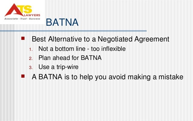 """best alternative to a negotiated agreement Batna in the book """"getting to yes"""", author roger fisher creates the acronym batna, standing for best alternative to negotiated agreement this is your situation."""