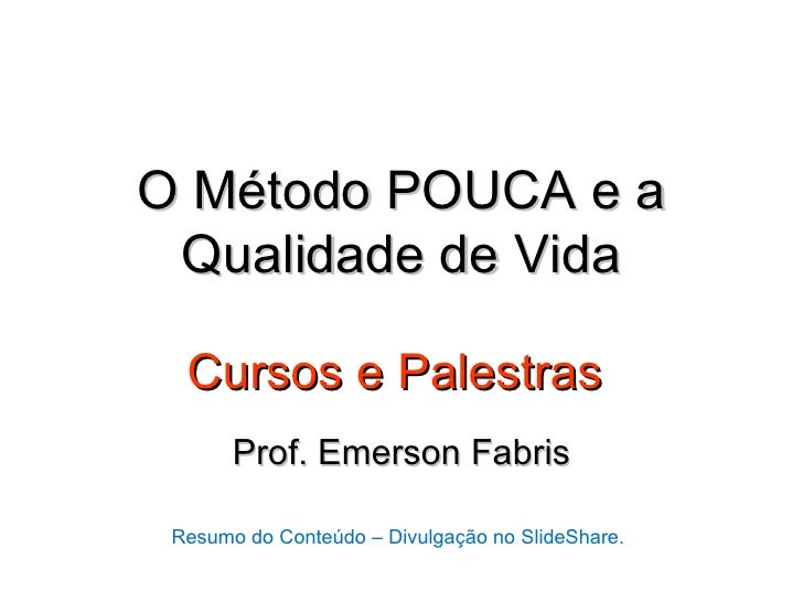 O Método POUCA e a Qualidade de Vida  Cursos e Palestras       Prof. Emerson Fabris Resumo do Conteúdo – Divulgação no Sli...