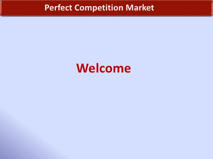 Perfect Competition Market<br />Welcome <br />