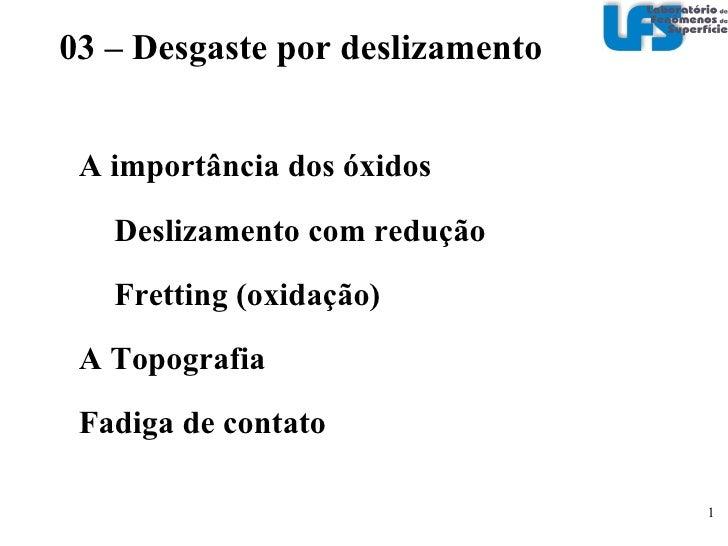 A importância dos óxidos Deslizamento com redução Fretting (oxidação) A Topografia Fadiga de contato 03 – Desgaste por de...