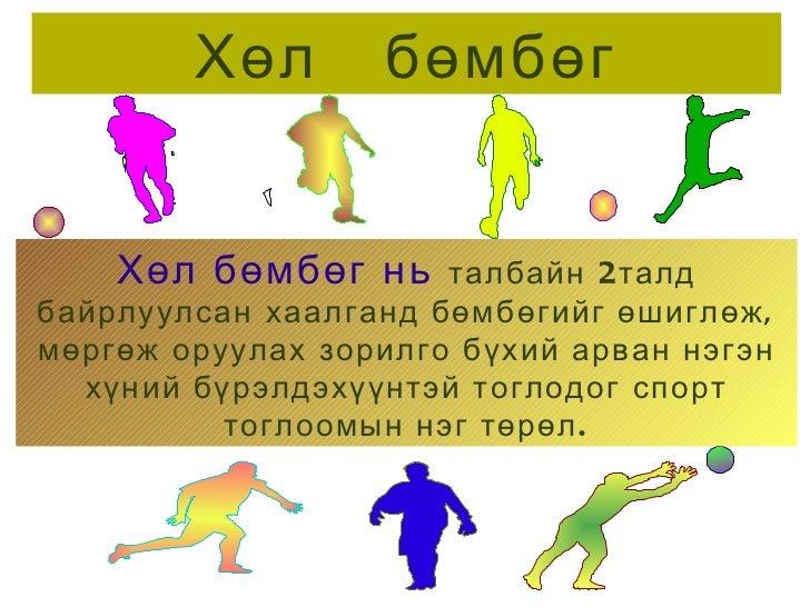 Хөл  бөмбөг Хөл бөмбөг нь   талбайн 2талд байрлуулсан хаалганд бөмбөгийг өшиглөж, мөргөж оруулах зорилго бүхий арван нэгэн...