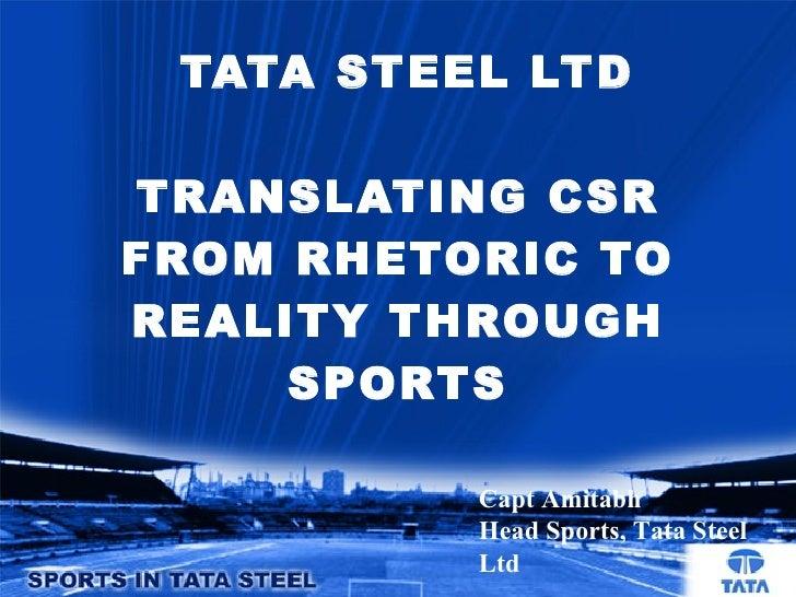 TATA STEEL LTD TRANSLATING CSR FROM RHETORIC TO REALITY THROUGH SPORTS Capt Amitabh Head Sports, Tata Steel Ltd