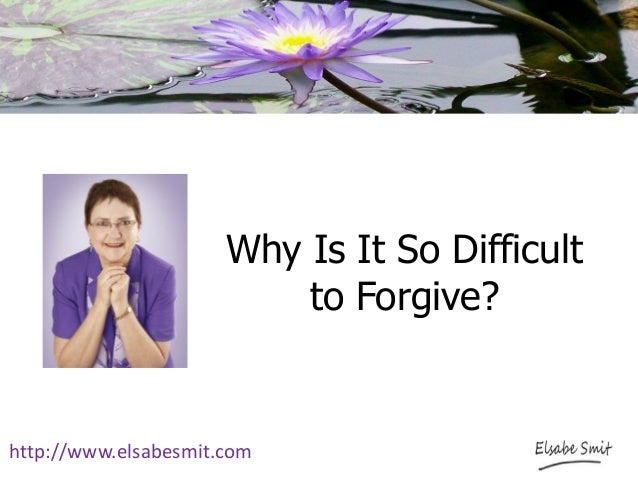 Why Is It So Difficult to Forgive? http://www.elsabesmit.com