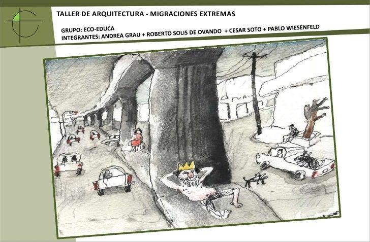 TALLER DE ARQUITECTURA - MIGRACIONES EXTREMAS<br />GRUPO: ECO-EDUCA<br />INTEGRANTES: ANDREA GRAU + ROBERTO SOLIS DE OVAND...