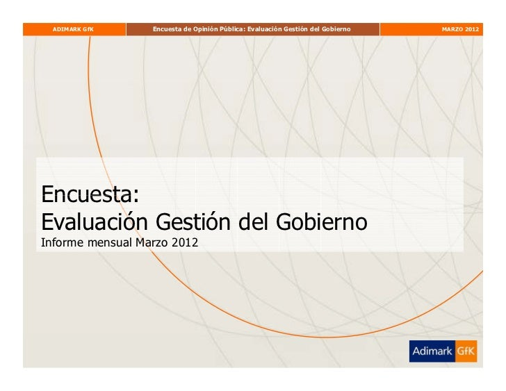 ADIMARK GfK     Encuesta de Opinión Pública: Evaluación Gestión del Gobierno   MARZO 2012Encuesta:Evaluación Gestión del G...