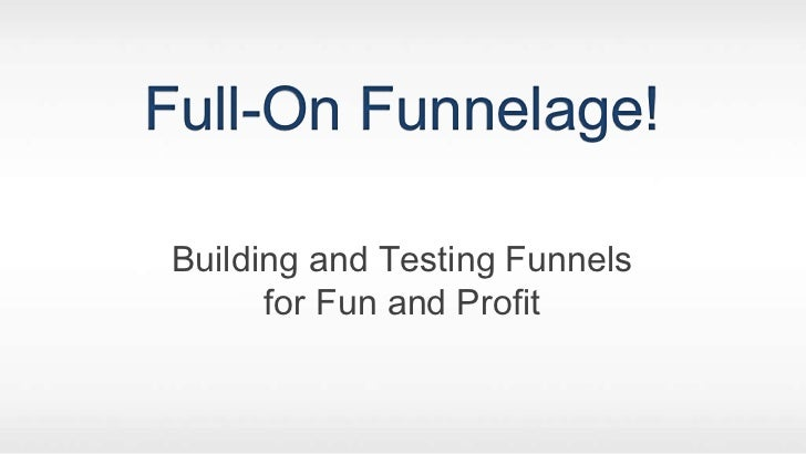 Full-On Funnelage!<br />Building and Testing Funnels<br />for Fun and Profit<br />