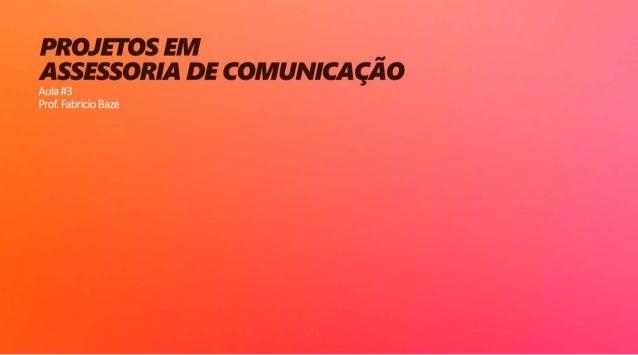 Aula 03 - Projetos em Assessoria de Comunicação