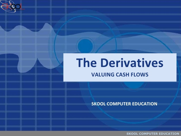 The Derivatives VALUING CASH FLOWS SKOOL COMPUTER EDUCATION