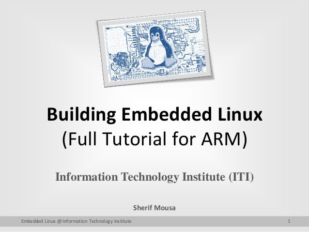 Building Embedded Linux (Full Tutorial for ARM) Information Technology Institute (ITI) Sherif Mousa Embedded Linux @ Infor...