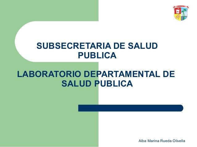 SUBSECRETARIA DE SALUD PUBLICA LABORATORIO DEPARTAMENTAL DE SALUD PUBLICA  Alba Marina Rueda Olivella