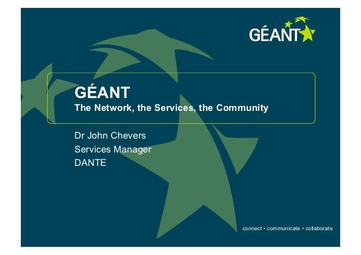 GÉANTThe Network, the Services, the CommunityDr John CheversServices ManagerDANTE                                  connect...