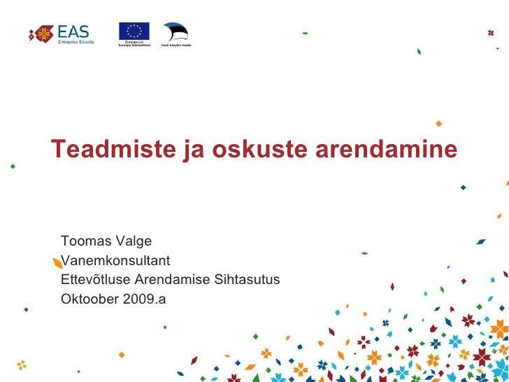 Teadmiste ja oskuste arendamine Toomas Valge Vanemkonsultant Ettevõtluse Arendamise Sihtasutus Oktoober 2009.a