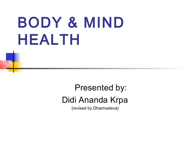 BODY & MIND HEALTH Presented by: Didi Ananda Krpa (revised by Dharmadeva)
