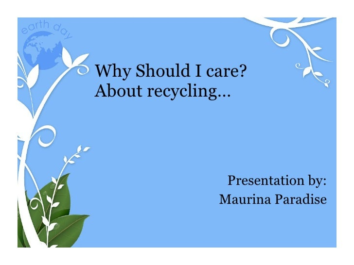 Why Should I care? About recycling… Presentation by: Maurina Paradise