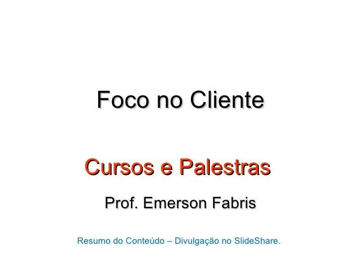 Foco no Cliente Cursos e Palestras      Prof. Emerson FabrisResumo do Conteúdo – Divulgação no SlideShare.