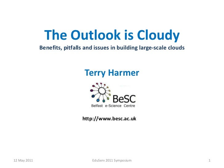 The Outlook isCloudyBenefits, pitfalls and issues in building large-scale clouds<br />Terry Harmer<br />12 May 2011<br />E...