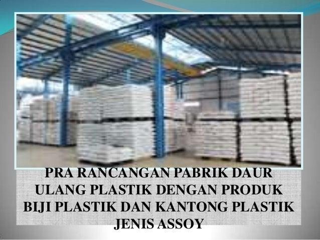 PRA RANCANGAN PABRIK DAUR ULANG PLASTIK DENGAN PRODUKBIJI PLASTIK DAN KANTONG PLASTIK            JENIS ASSOY