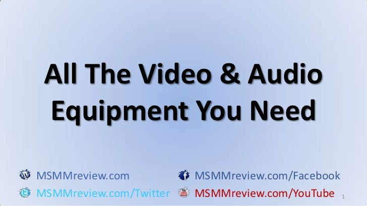 1<br />All The Video & Audio Equipment You Need<br />MSMMreview.comMSMMreview.com/Facebook<br />MSMMreview.com/TwitterMSMM...