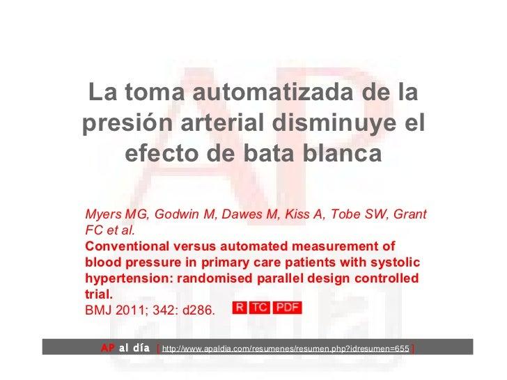 La toma automatizada de la presión arterial disminuye el efecto de bata blanca Myers MG, Godwin M, Dawes M, Kiss A, Tobe S...