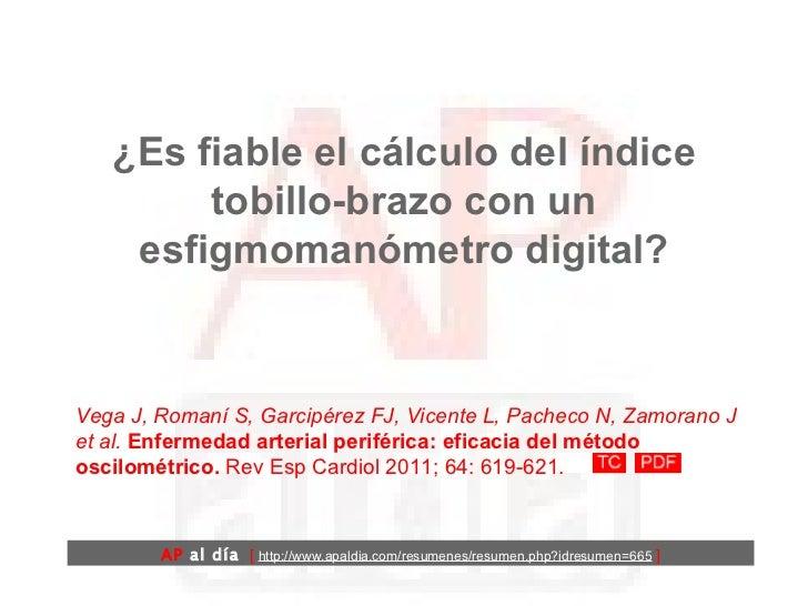 ¿Es fiable el cálculo del índice tobillo-brazo con un esfigmomanómetro digital? Vega J, Romaní S, Garcipérez FJ, Vicente L...