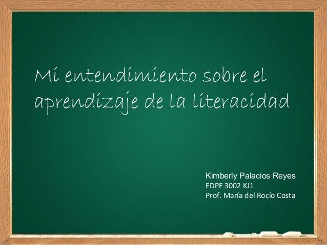 Mi entendimiento sobre elaprendizaje de la literacidad                   Kimberly Palacios Reyes                   EDPE 30...