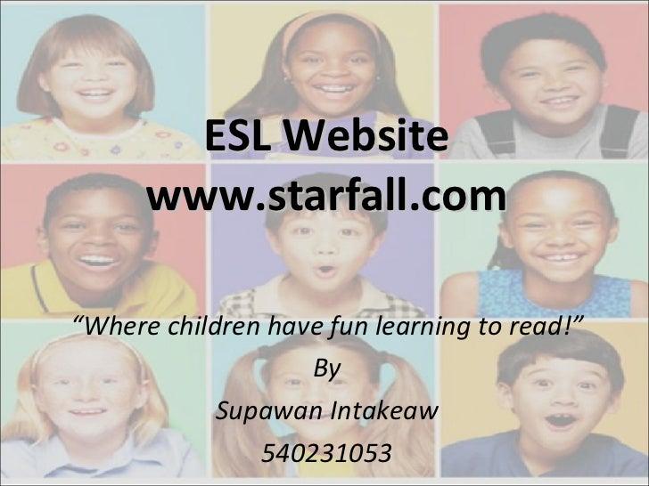 "ESL Website www.starfall.com "" Where children have fun learning to read!"" By Supawan Intakeaw 540231053"