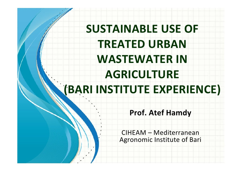 SUSTAINABLE USE OF       TREATED URBAN      WASTEWATER IN        AGRICULTURE(BARI INSTITUTE EXPERIENCE)            Prof. A...
