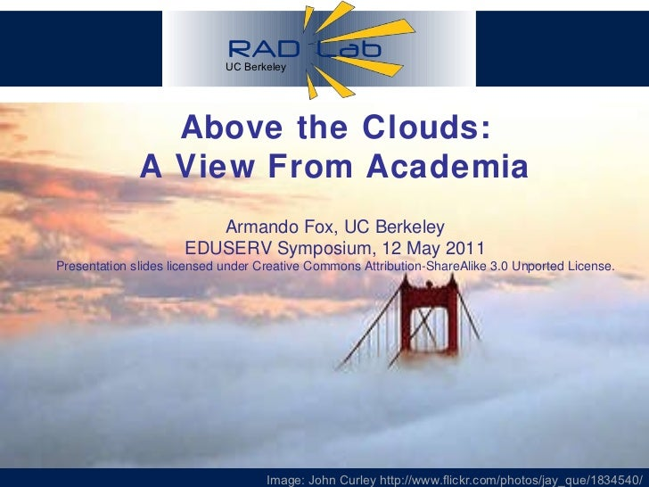 Above the Clouds: A View From Academia Armando Fox, UC Berkeley EDUSERV Symposium, 12 May 2011 Presentation slides license...