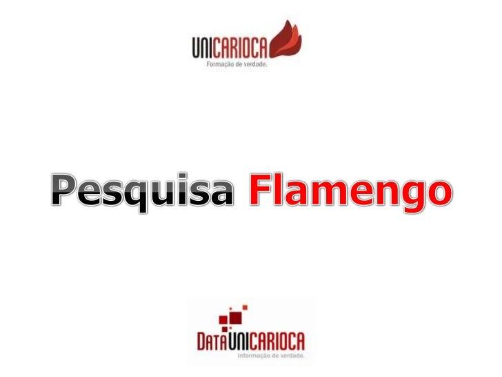 OBJETIVO DA PESQUISA   Buscar, na torcida do Clube de Regatas do Flamengo, opinião   sobre:       • Favorabilidade em rela...