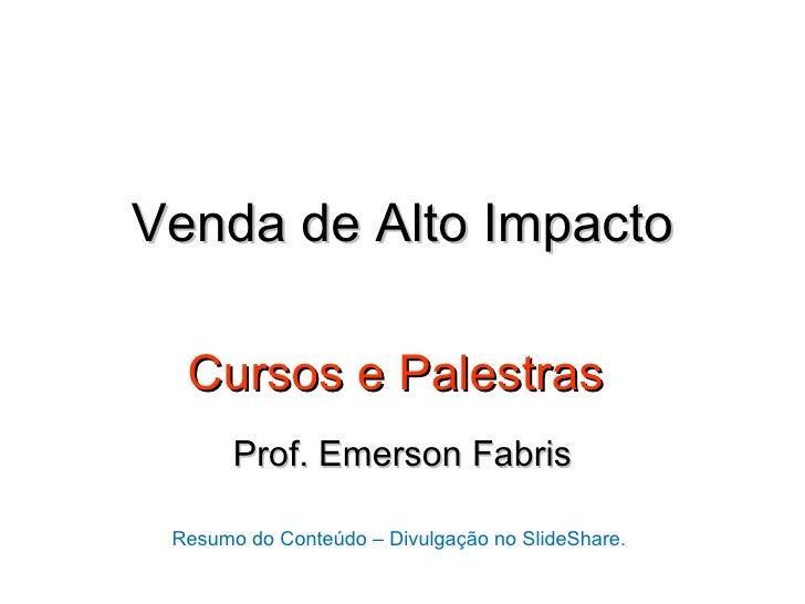 Venda de Alto Impacto  Cursos e Palestras       Prof. Emerson Fabris Resumo do Conteúdo – Divulgação no SlideShare.
