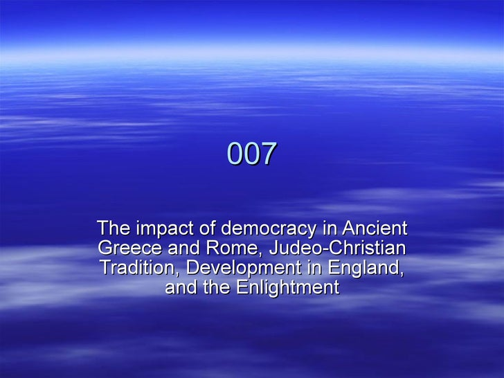 007 The impact of democracy in Ancient Greece and Rome, Judeo-Christian Tradition, Development in England, and the Enlight...