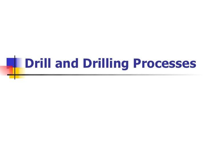 Drill and Drilling Processes