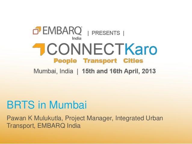 BRTS in MumbaiPawan K Mulukutla, Project Manager, Integrated UrbanTransport, EMBARQ India