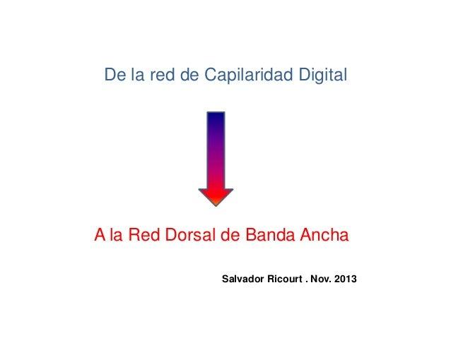 De la red de Capilaridad Digital  A la Red Dorsal de Banda Ancha Salvador Ricourt . Nov. 2013