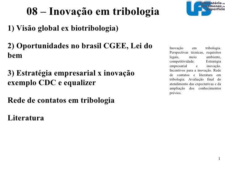 1) Visão global ex biotribologia) 2) Oportunidades no brasil CGEE, Lei do bem 3) Estratégia empresarial x inovação exempl...