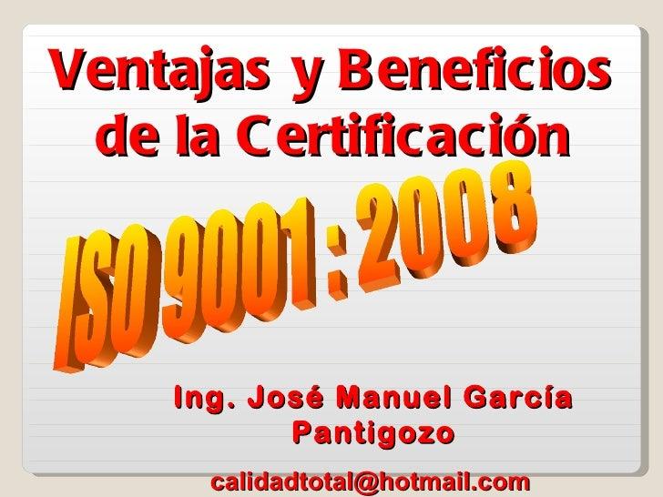 Ventajas y B eneficios de la C ertificación    Ing. José Manuel García           Pantigozo      calidadtotal@hotmail.com